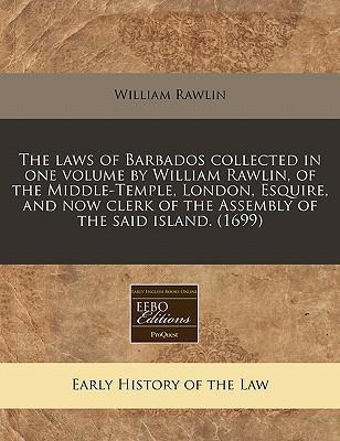 The Laws of Barbados Collected in One Volume by William Rawlin, of the Middle-Temple, London, Esquire, and Now Clerk of the Assembly of the Said Island. (1699)