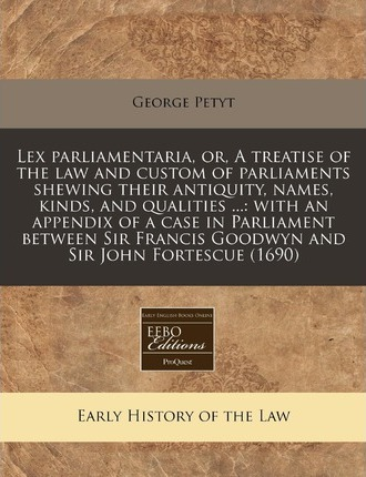 Lex Parliamentaria, Or, a Treatise of the Law and Custom of Parliaments Shewing Their Antiquity, Names, Kinds, and Qualities ...