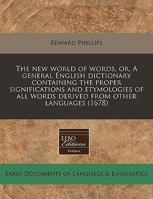 The New World of Words, Or, a General English Dictionary Containing the Proper Significations and Etymologies of All Words Derived from Other Languages (1678)