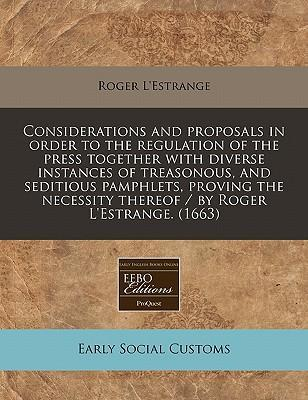 Considerations and Proposals in Order to the Regulation of the Press Together with Diverse Instances of Treasonous, and Seditious Pamphlets, Proving the Necessity Thereof / By Roger L'Estrange. (1663)