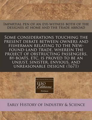 Some Considerations Touching the Present Debate Between Owners and Fisherman Relating to the New-Found-Land Trade, Wherein the Project of Obstructing Passengers, By-Boats, Etc, Is Proved to Be an Unjust, Sinister, Envious, and Unreasonable Designe (1671)
