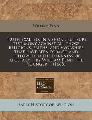 Truth Exalted, in a Short, But Sure Testimony Against All Those Religions, Faiths, and Vvorships That Have Been Formed and Followed in the Darkness of Apostacy ... by William Penn the Younger ... (1668)