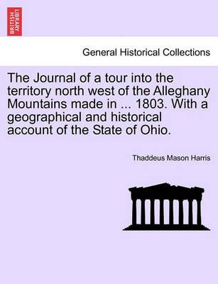 The Journal of a Tour Into the Territory North West of the Alleghany Mountains Made in ... 1803. with a Geographical and Historical Account of the State of Ohio.