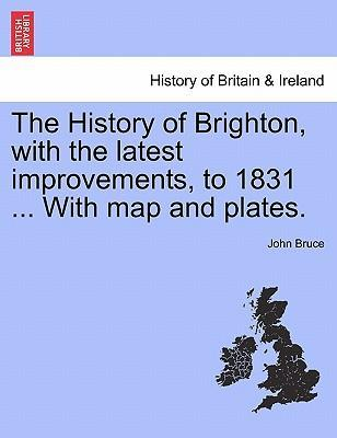 The History of Brighton, with the Latest Improvements, to 1831 ... with Map and Plates.