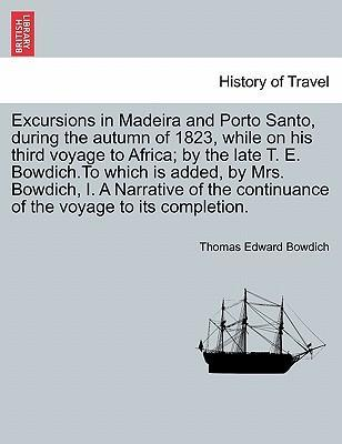 Excursions in Madeira and Porto Santo, During the Autumn of 1823, While on His Third Voyage to Africa; By the Late T. E. Bowdich.to Which Is Added, by Mrs. Bowdich, I. a Narrative of the Continuance of the Voyage to Its Completion.