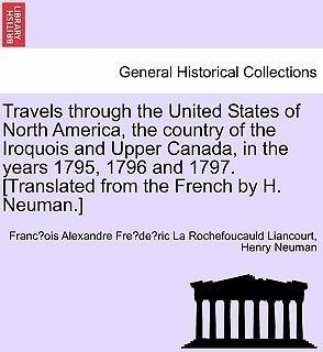 Travels Through the United States of North America, the Country of the Iroquois and Upper Canada, in the Years 1795, 1796 and 1797.[Translated from the French by H. Neuman.] Vol. I. Second Edition