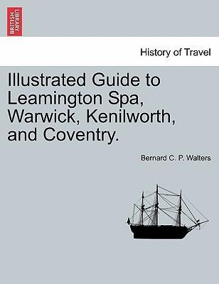 Illustrated Guide to Leamington Spa, Warwick, Kenilworth, and Coventry.