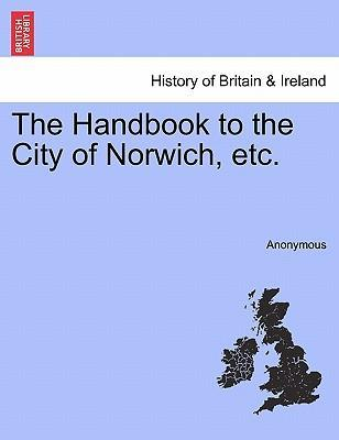 The Handbook to the City of Norwich, Etc.
