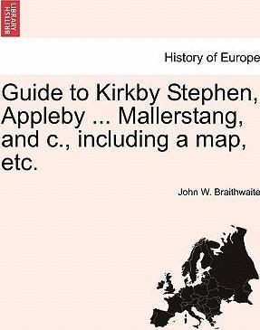 Guide to Kirkby Stephen, Appleby ... Mallerstang, and C., Including a Map, Etc.