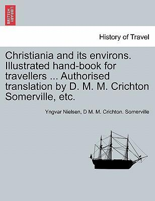 Christiania and Its Environs. Illustrated Hand-Book for Travellers ... Authorised Translation by D. M. M. Crichton Somerville, Etc.