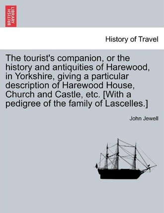 The Tourist's Companion, or the History and Antiquities of Harewood, in Yorkshire, Giving a Particular Description of Harewood House, Church and Castle, Etc. [With a Pedigree of the Family of Lascelles.]