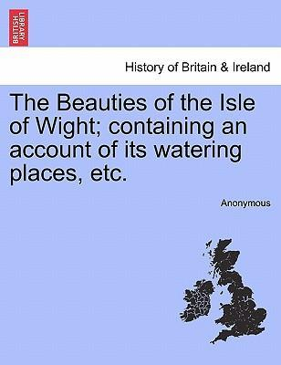 The Beauties of the Isle of Wight; Containing an Account of Its Watering Places, Etc.