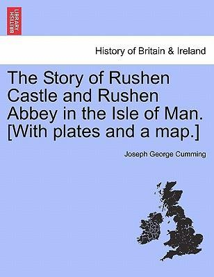 The Story of Rushen Castle and Rushen Abbey in the Isle of Man. [With Plates and a Map.]