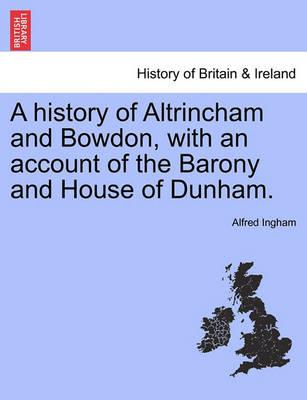 A History of Altrincham and Bowdon, with an Account of the Barony and House of Dunham.