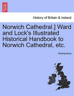 Norwich Cathedral.] Ward and Lock's Illustrated Historical Handbook to Norwich Cathedral, Etc.