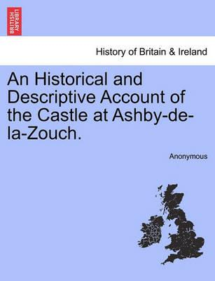 An Historical and Descriptive Account of the Castle at Ashby-de-La-Zouch.