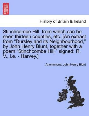 Stinchcombe Hill, from Which Can Be Seen Thirteen Counties, Etc. [An Extract from Dursley and Its Neighbourhood, by John Henry Blunt, Together with a Poem Stinchcombe Hill, Signed