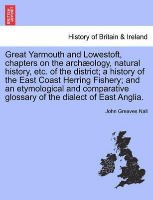 Great Yarmouth and Lowestoft, Chapters on the Archaeology, Natural History, Etc. of the District; A History of the East Coast Herring Fishery; And an Etymological and Comparative Glossary of the Dialect of East Anglia.