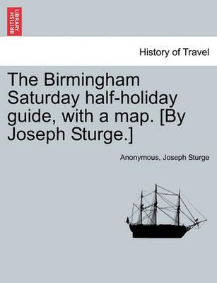 The Birmingham Saturday Half-Holiday Guide, with a Map. [By Joseph Sturge.] Eighth Edition