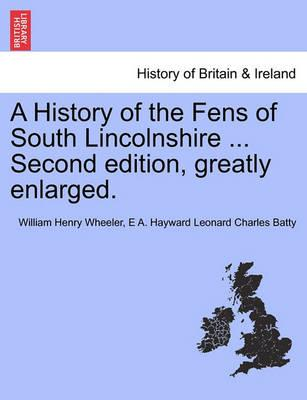 A History of the Fens of South Lincolnshire ... Second Edition, Greatly Enlarged.