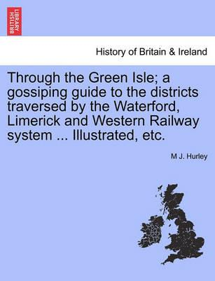 Through the Green Isle; A Gossiping Guide to the Districts Traversed by the Waterford, Limerick and Western Railway System ... Illustrated, Etc.