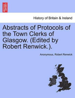 Abstracts of Protocols of the Town Clerks of Glasgow. (Edited by Robert Renwick.). Vol. IV
