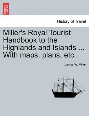 Miller's Royal Tourist Handbook to the Highlands and Islands ... with Maps, Plans, Etc.