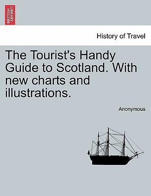 The Tourist's Handy Guide to Scotland. with New Charts and Illustrations.