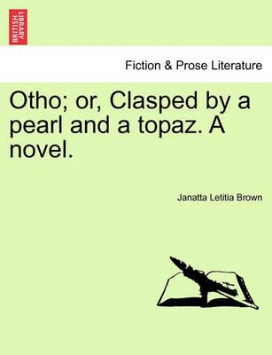 Otho; Or, Clasped by a Pearl and a Topaz. a Novel.