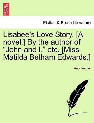 """Lisabee's Love Story. [A Novel.] by the Author of """"John and I,"""" Etc. Vol. I"""