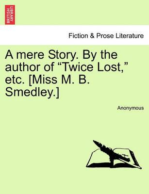 """A Mere Story. by the Author of """"Twice Lost,"""" Etc. [Miss M. B. Smedley.]"""