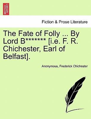 The Fate of Folly ... by Lord B******* [I.E. F. R. Chichester, Earl of Belfast].
