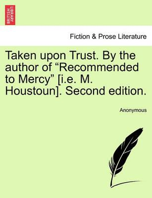 "Taken Upon Trust. by the Author of ""Recommended to Mercy"" [I.E. M. Houstoun]. Second Edition."