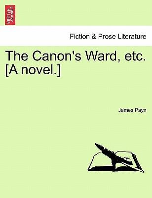The Canon's Ward, Etc. [A Novel.]