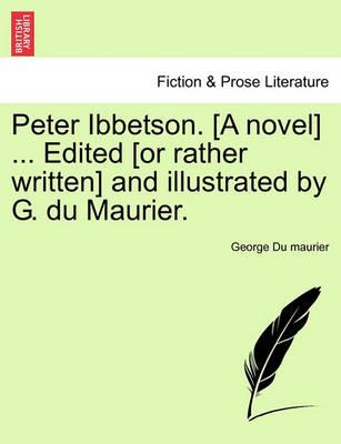 Peter Ibbetson. [A Novel] ... Edited [Or Rather Written] and Illustrated by G. Du Maurier. Vol. I