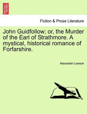 John Guidfollow; Or, the Murder of the Earl of Strathmore. a Mystical, Historical Romance of Forfarshire.