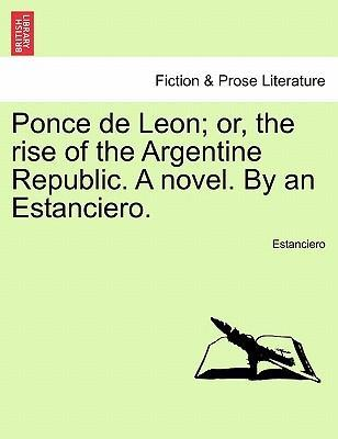 Ponce de Leon; Or, the Rise of the Argentine Republic. a Novel. by an Estanciero.