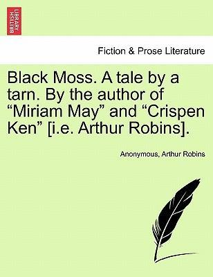 "Black Moss. a Tale by a Tarn. by the Author of ""Miriam May"" and ""Crispen Ken"" [I.E. Arthur Robins]."