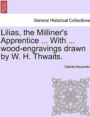 Lilias, the Milliner's Apprentice ... with ... Wood-Engravings Drawn by W. H. Thwaits.