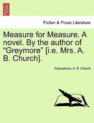 "Measure for Measure. a Novel. by the Author of ""Greymore"" [I.E. Mrs. A. B. Church]."