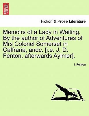 Memoirs of a Lady in Waiting. by the Author of Adventures of Mrs Colonel Somerset in Caffraria, Andc. [I.E. J. D. Fenton, Afterwards Aylmer].