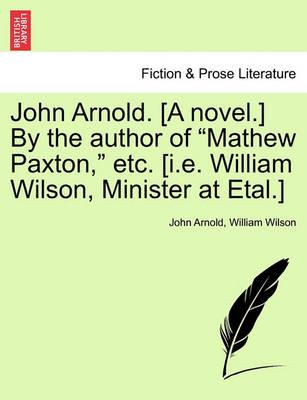 """John Arnold. [A Novel.] by the Author of """"Mathew Paxton,"""" Etc. [I.E. William Wilson, Minister at Etal.]"""