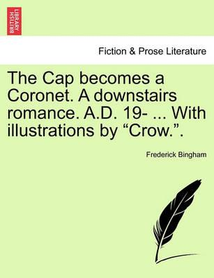 """The Cap Becomes a Coronet. a Downstairs Romance. A.D. 19- ... with Illustrations by """"Crow.."""""""
