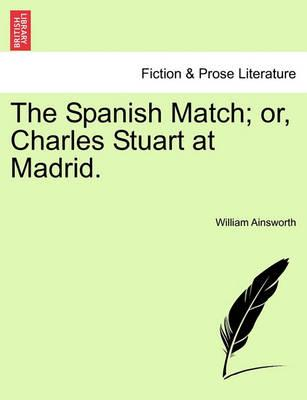 The Spanish Match; Or, Charles Stuart at Madrid.