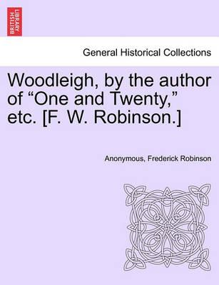 "Woodleigh, by the Author of ""One and Twenty,"" Etc. [F. W. Robinson.]"