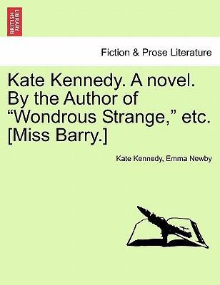 """Kate Kennedy. a Novel. by the Author of """"Wondrous Strange,"""" Etc. [Miss Barry.]"""