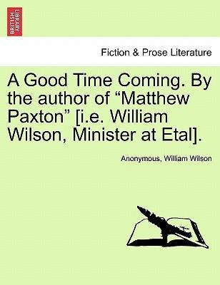 """A Good Time Coming. by the Author of """"Matthew Paxton"""" [I.E. William Wilson, Minister at Etal]."""