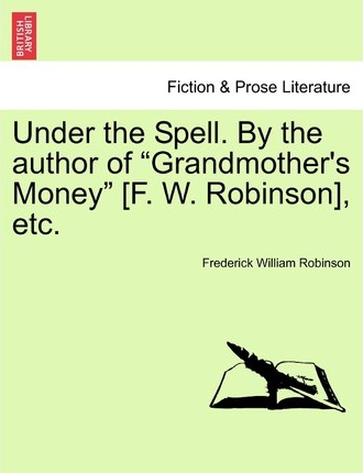 Under the Spell. by the Author of Grandmother's Money [F. W. Robinson], Etc.