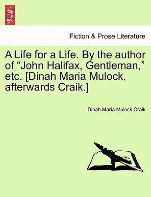 A Life for a Life. by the Author of John Halifax, Gentleman, Etc. [Dinah Maria Mulock, Afterwards Craik.] Vol. I
