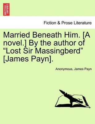 """Married Beneath Him. [A Novel.] by the Author of """"Lost Sir Massingberd"""" [James Payn]."""